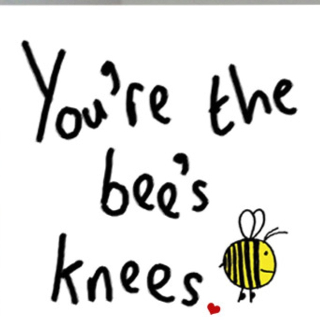 You're the bees knees. | Love's Sweet Kiss ... | Pinterest