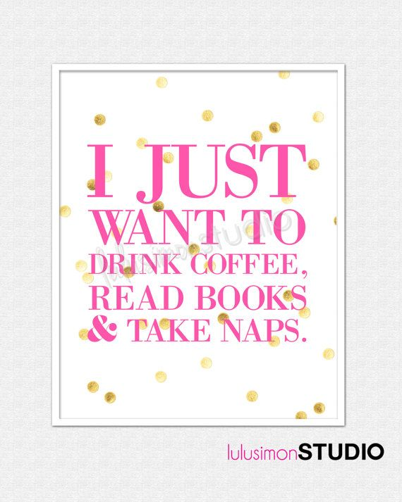 I Just Want To Drink Coffee, Read Books,  Take Naps - Reading Quote Print - Book Print - Book Quotes - Gift For Book Lovers - Pink and Gold...