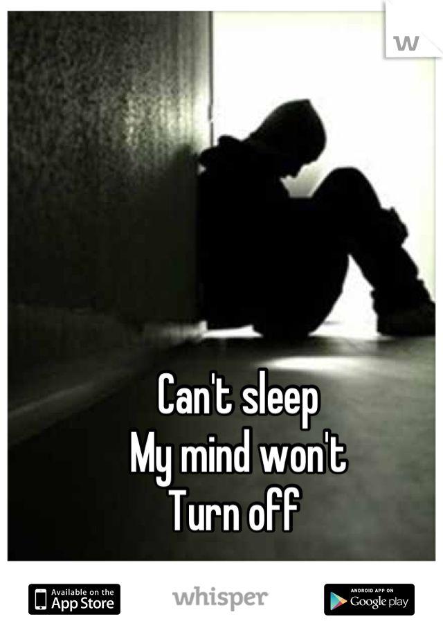 Can't sleep  My mind won't  Turn off