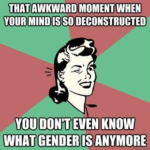 """That awkward moment when your mind is so deconstructed you don't even know what gender is anymore."""