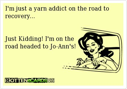 I'm just a yarn addict on the road to recovery...   Just Kidding! I'm on the  road headed to Jo-Ann's!