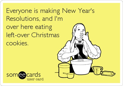 Everyone is making New Year's Resolutions, and I'm over here eating left-over Christmas cookies.