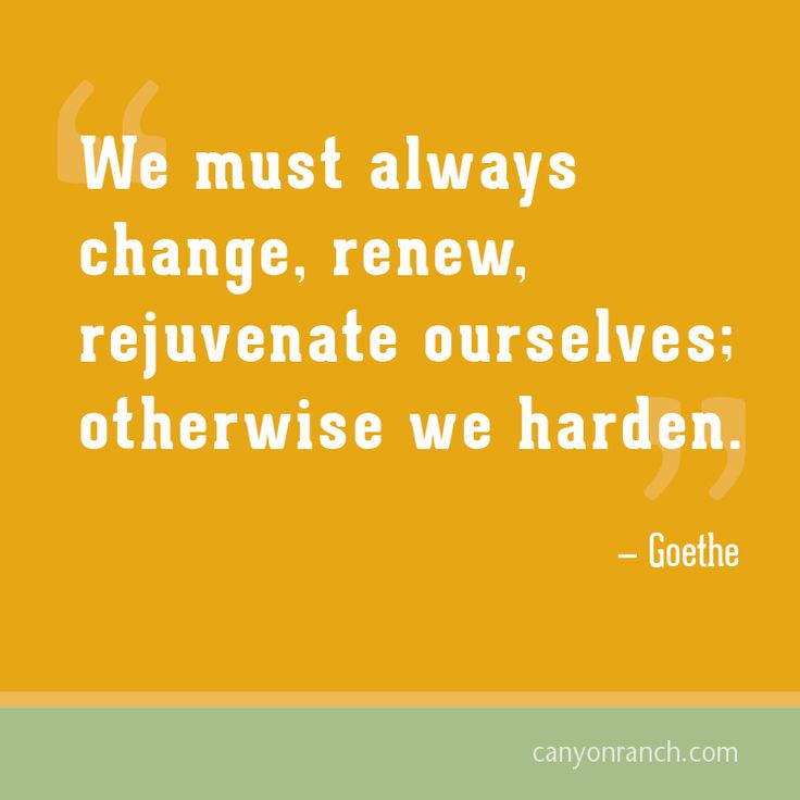 We must always change, renew, rejuvenate ourselves; otherwise we harden. –  Goethe #quote