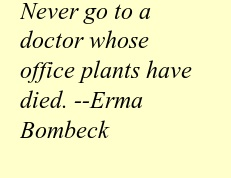 """Never go to a doctor whose office plants have died."" --Erma Bombeck"