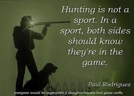And in a sport nobody die! Hunting is one of the many systems through which, throughout history, man has provided the food. A practical necessity. Nothing heroic. Nothing mystical. Sure not a sport. Only a necessary evil, nothing more. Say that hunting is a sport is like comparing killing in self-defense to the mindless madness of a serial killer.