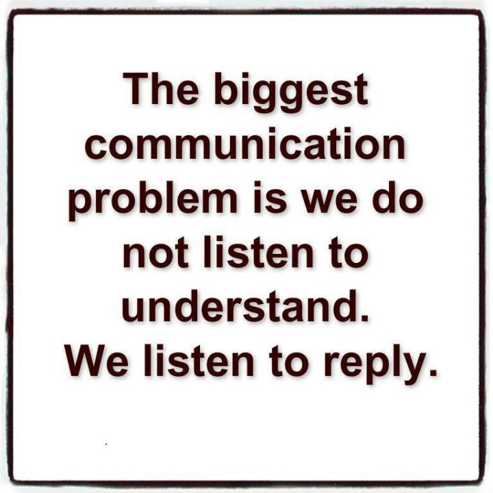The biggest communication problem is, we do not listen to understand. We listen to reply.