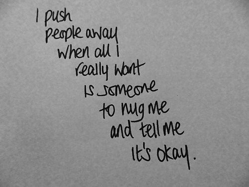 i push people away when all i really want is someone to hug me and tell me its okay