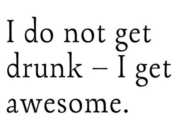 I don't get #drunk I get #awesome