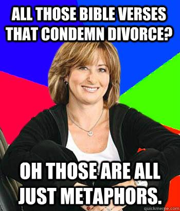 All those bible verses that condemn divorce? Oh those are just metaphors!