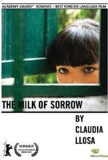 The Milk of Sorrow (2009)- Foreign Film (Peru)-Fausta is suffering from a rare disease called the Milk of Sorrow, which is transmitted through the breast milk of pregnant women who were abused or raped during or soon after pregnancy