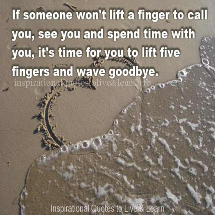 If someone won't lift a finger to call you, see you and spend time with you, it's time for you to lift five fingers and wave goodbye. #GOODBYE