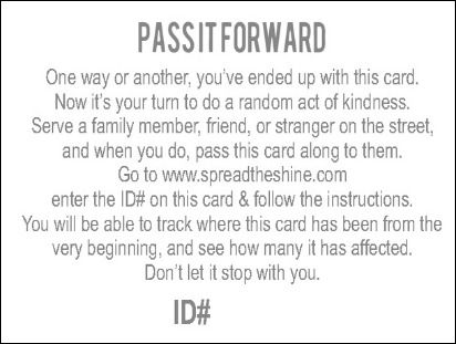 Pass it forward cards! Each card has a unique ID #, so when you pass the card on through a random act of kindness, you can track where it goes. This links gives you instructions on how to use them and how to get them!