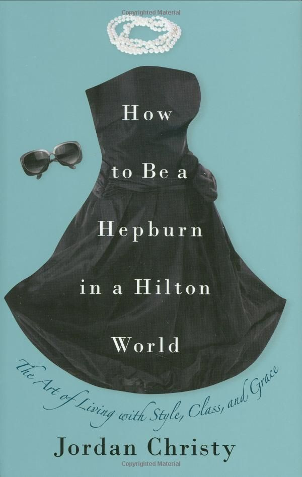 """How to Be a Hepburn in a Hilton World: The Art of Living with Style, Class, and Grace"" by Jordan Christy"