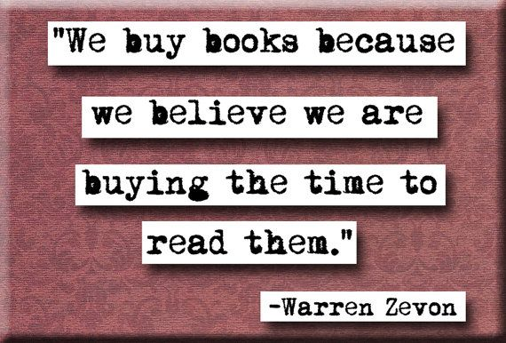 """We buy books because we believe we are buying the time to read them."" Warren Zevon"
