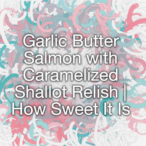 Garlic Butter Salmon with Caramelized Shallot Relish | How Sweet It Is