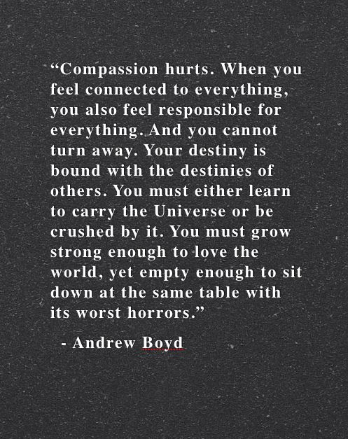 It really is hard not to just shut down and stop caring. But caring and feeling the hurt of every person you meet isn't weak, it's strong and it is so brave. It really is a sacrifice. The way love ought to be.