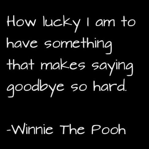 How lucky I ma to have something that makes saying goodbye so hard. Winnie The P