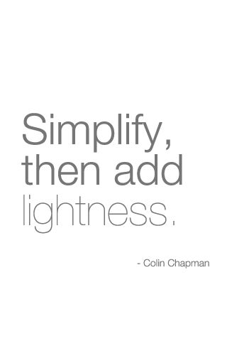 'Simplify, then add lightness' - Colin Chapman