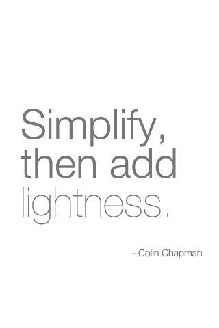'Simplify, then add lightness' - Colin Chapman