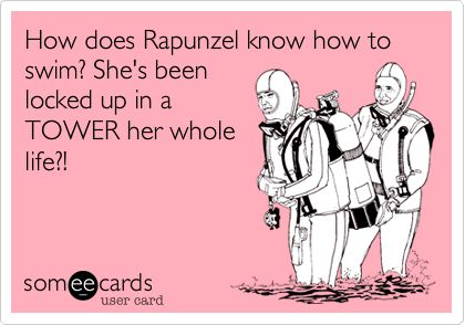 Funny Movies Ecard: How does Rapunzel know how to swim? She's been locked up in a TOWER her whole life?!