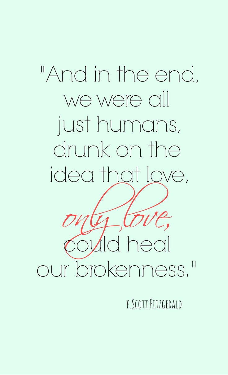 """And in the end, we were all just humans, drunk on the idea that love, only love, could heal our brokenness."" F. Scott Fitzgerald"