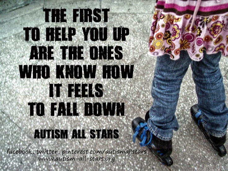The first to help you up are the ones who know how it feels to fall down :) #autism #aspergers #quotes