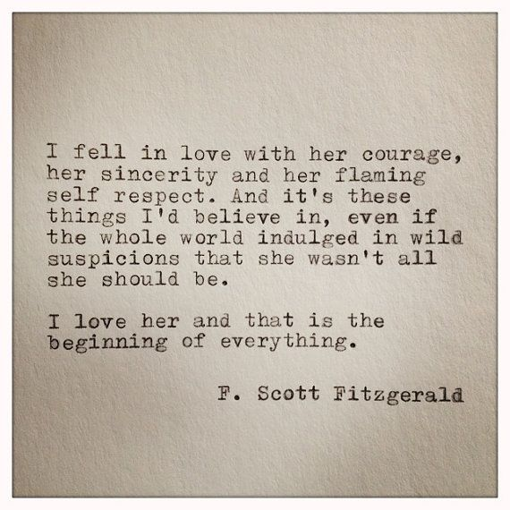 """I fell in love with her courage, her sincerity and her flaming self respect. And it's these things I'd believe in, even if the whole world indulged in wild suspicions that she wasn't all she should be. I love her and that is the beginning of everything. "" - F. Scott Fitzgerald #lovequotes"