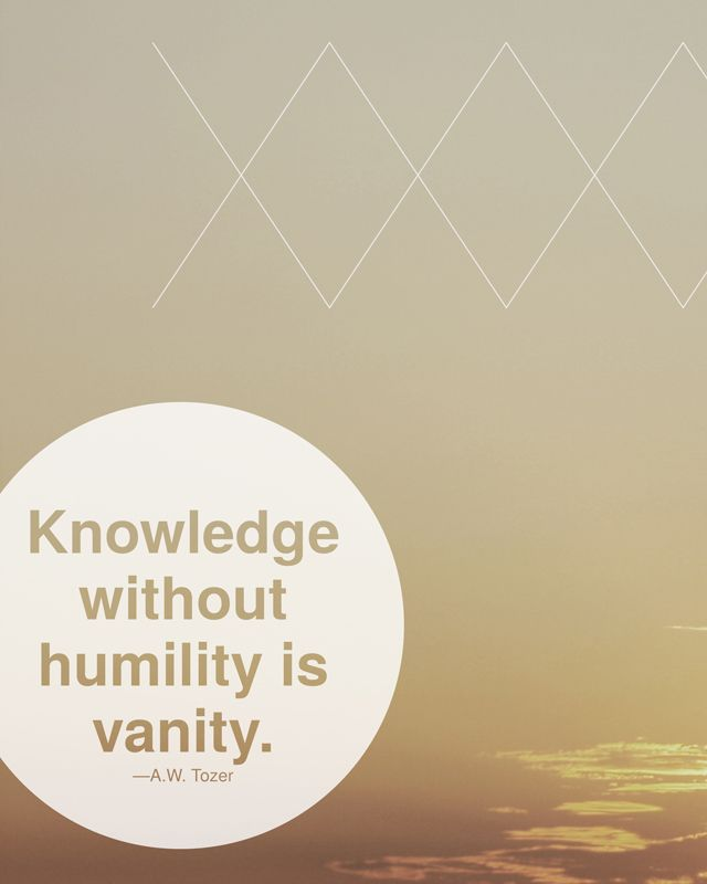 """Knowledge without humility is vanity."" - A.W. Tozer"