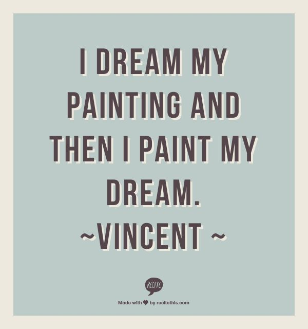 I dream my painting and then I paint my dream. ~Vincent ~