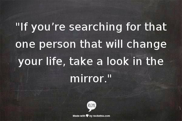 If you're searching for that one person that will change your life, take a look in the mirror.