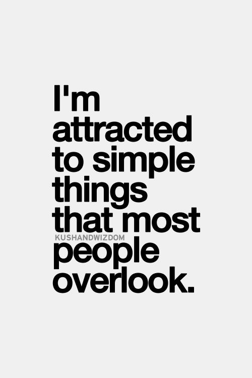 I'm attracted to simple things that most people overlook