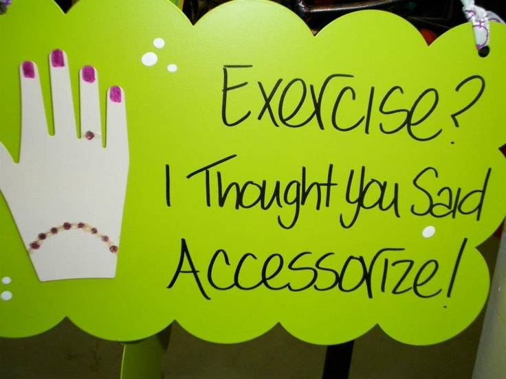 Exercise? I thought you said Accessorize!   Isn't this a great quote