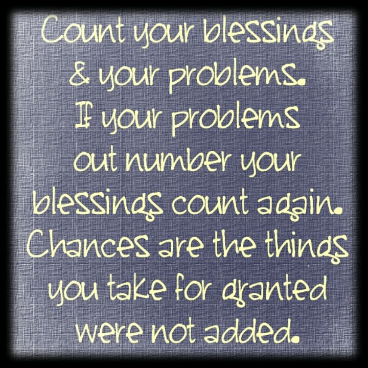 Count your blessings and your problems.  If your problems out number your blessings count them again.  ♥  Chances are the things you take for granted were not added.  ♥