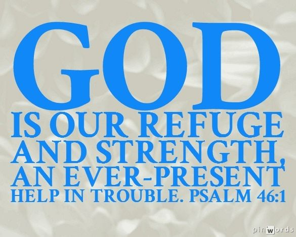god is an ever present help God is our refuge and strength, a very present help in trouble therefore we will  not fear, though the earth should change and though the mountains slip into the.