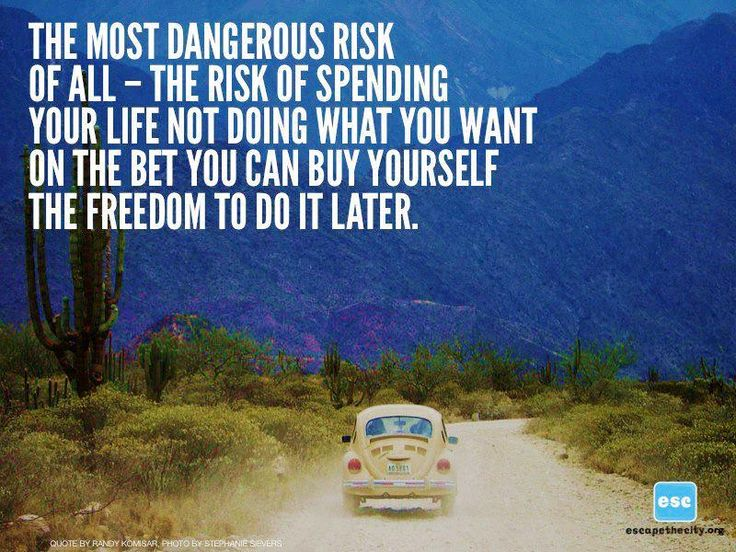 "Epic travel quote: ""The most dangerous risk of all-- the risk of spending your life not doing what you want on the bet you can buy yourself the freedom to do it later."" well put #travel #inspiration"