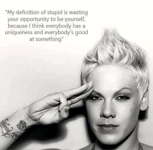 My definition of stupid is wasting your opportunity to be yourself