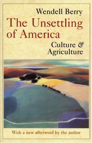 "wendell berry essays on agriculture ""the unsettling of america"" from: berry, wendell the unsettling of america culture & agriculture san francisco: sierra club books: 1977 so many goodly citties."