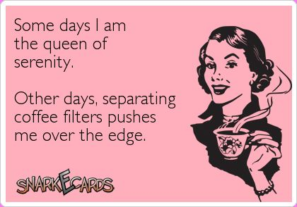 Some days I am the queen of serenity. Other days I'm over the edge..