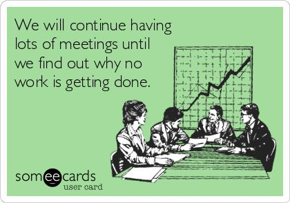 We will continue having lots of meetings until we find out why no work is getting done.