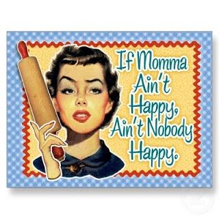 If momma ain't happy, ain't nobody happy
