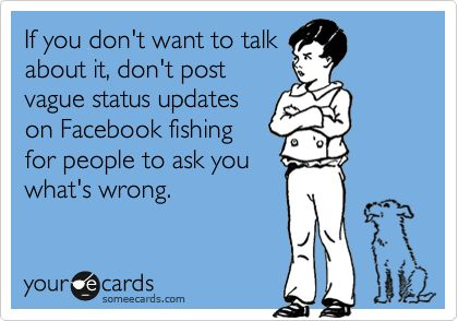 If you don't want to talk about it, don't post vague status updates on Facebook fishing for people to ask you what's wrong.