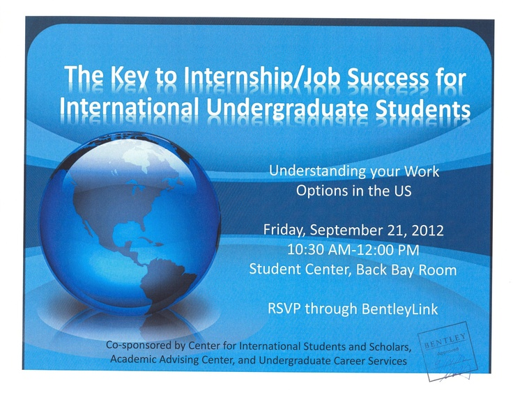 To all international undergraduate students -> Next week there will be a presentation on understanding your work options in the U.S.    When: Friday, September 21, 2012  Time: 10:30am - 12:30pm  Where: Student Center, Back Bay Room    Please RSVP through BentleyLink if you would like to attend this event.