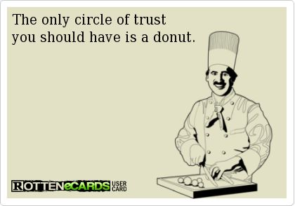 The only circle of trustyou should have is a donut.