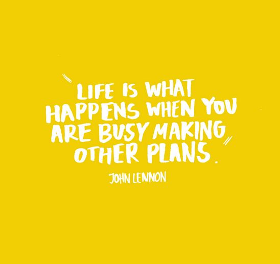 life is what happens when busy making other plans
