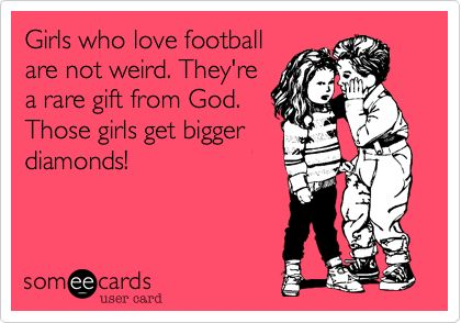 """Girls who love #football are not weird. They're a rare gift from God. Those girls get bigger #diamonds."" #ecards"