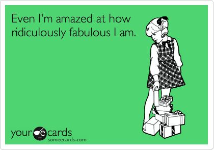 Even I'm amazed at how ridiculously fabulous I am.