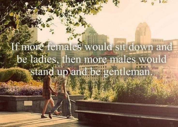 """If more females would sit down and be ladies, then more males would stand up and me gentleman."""