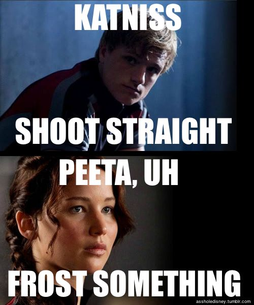 Katniss, shoot straight. Peeta, uh frost something.