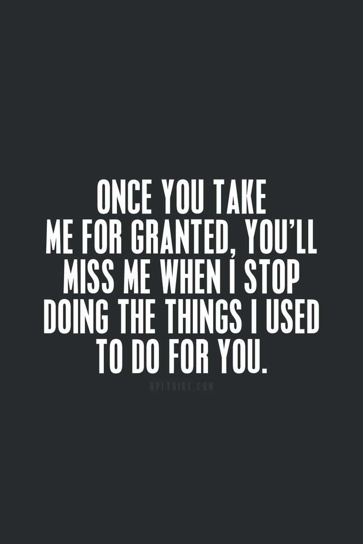 Quotes On Friends Taking You For Granted : Once you take me for granted quotes