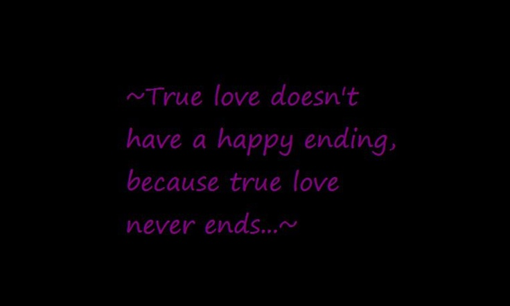 ... quote: True love doesnt have a happy ending, because true love never